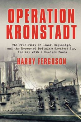 Operation Kronstadt: The Greatest True Story of Honor, Espionage, and the Rescue of Britain's Greatest Spy, The Man with a Hundred Faces
