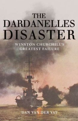 The Dardanelles Disaster: Winston Churchill's Greatest Failure