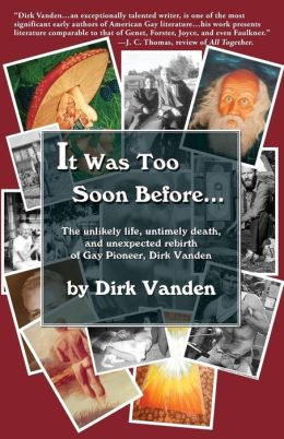 It Was Too Soon Before...: The Unlikely Life, Untimely Death, and Unexpected Rebirth of Gay Pioneer, Dirk Vanden