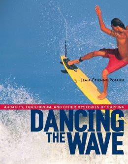 Dancing the Wave: Audacity, Equilibrium, and Other Mysteries of Surfing