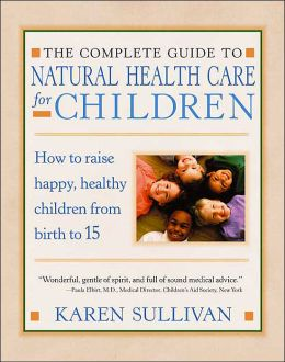 The Parents' Guide to Natural Health Care for Children: How to Raise Happy, Healthy Children from Birth to 15