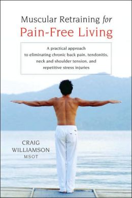 Muscular Retraining for Pain-Free Living: A Practical Approach to Eliminating Chronic Back Pain, Tendonitis, Neck and Shoulder Tension, and Repetitive Stress Injuries
