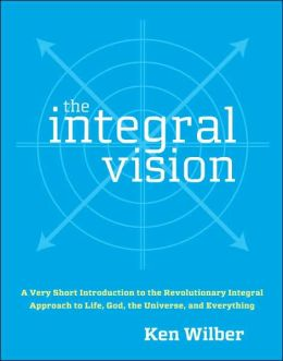 Integral Vision: A Very Short Introduction to the Revolutionary Integral Approach to Life, God, the Universe, and Everything