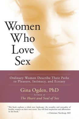 Women Who Love Sex: Ordinary Women Describe Their Paths to Pleasure, Intimacy, and Ecstasy