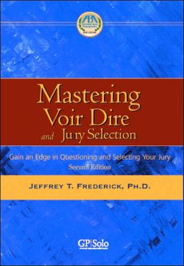 Mastering Voir Dire and Jury Selection: Gaining an Edge in Questioning and Selecting a Jury