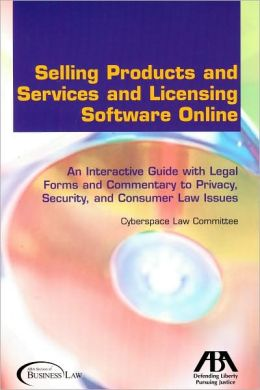 Selling Products and Services and Licensing Software Online: An Interactive Guide with Legal Forms and Commentary to Privacy, Security and Consumer Law Issues