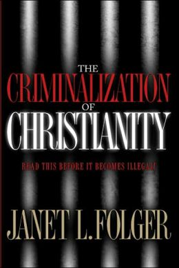 The Criminalization of Christianity: Read this Before it Becomes Illegal!