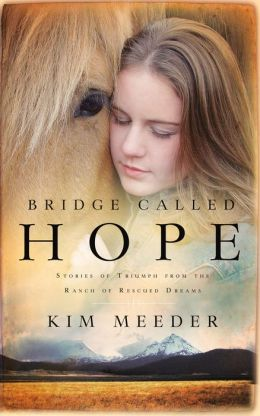 Bridge Called Hope: Stories of Triumph from the Ranch of Rescued Dreams Kim Meeder