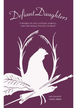 Defiant Daughters: 21 Women on Art, Activism, Animals, and The Sexual Politics of Meat