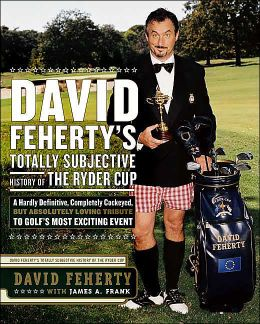David Feherty's Totally Subjective History of the Ryder Cup: A Hardly Definitive, Completely Cockeyed, But Absolutely Loving Look at Golf's Most Exciting Event