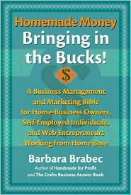Homemade Money, Bringing in the Bucks!: A Business Management and Marketing Bible for Home-Business Owners, Self-Employed Individuals, and Web Entrepreneurs Working From Home Base