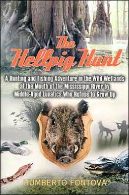 Hellpig Hunt: A Hunting Adventure in the Wild Wetland at the Mouth of the Mississippi River by Middle-Aged Lunatics Who Refuse to Grow Up