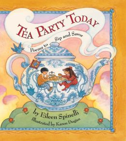 Tea Party Today: Poems to Sip and Savor Eileen Spinelli and Karen Dugan