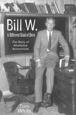 Bill W.: A Different Kind of Hero - The Story of Alcoholics Anonymous