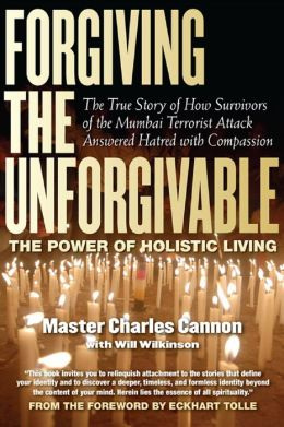 Forgiving the Unforgivable: The True Story of How Survivors of the Mumbai Terrorist Attack Answered Hatred with Compassion