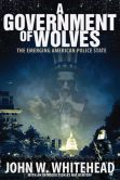 Book Cover Image. Title: A Government of Wolves:  The Emerging American Police State, Author: John Whitehead