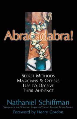 Abracadabra! Secret Methods Magicians and Others Use to Deceive Their Audience