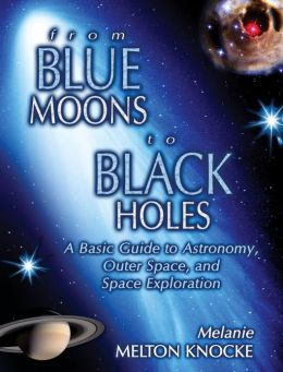 From Blue Moons to Black Holes: A Basic Guide to Astronomy, Outerspace and Space Exploration