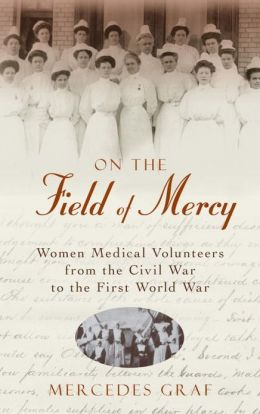 On The Field Of Mercy: Women Medical Volunteers from the Civil War to the First World War