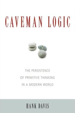 Caveman Logic: The Persistence of Primitive Thinking in a Modern World