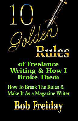 10 Golden Rules of Freelance Writing and how I Broke Them: How to Break the Rules and Make It as a Magazine Writer