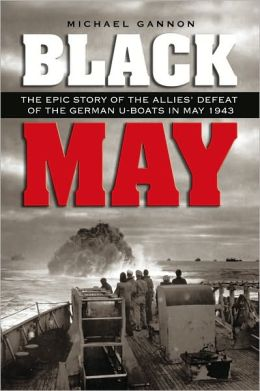 Black May: The Epic Story of the Allies' Defeat of the German U-boats in May 1943