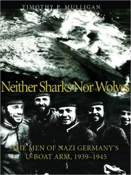 Neither Sharks nor Wolves: The Men of Nazi Germany's U-boat Army 1939-1945