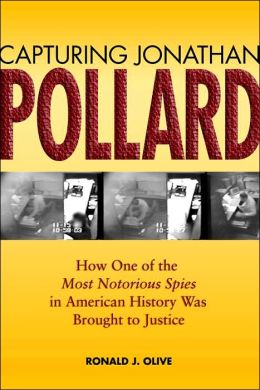 Capturing Jonathan Pollard : How One of the Most Notorious Spies in American History Was Brought to Justice