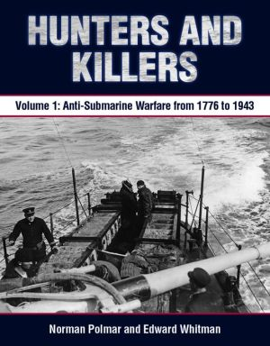 Hunters and Killers: Volume 1: Anti-Submarine Warfare from 1776 to 1943