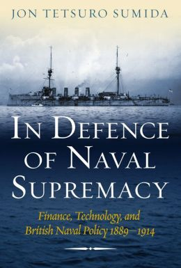 In Defence of Naval Supremacy: Finance, Technology, and British Naval Policy 1889-1914