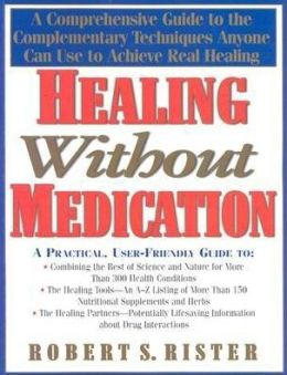Healing without Medication: A Comprehensive Guide to the Complementary Techniques Anyone Can Use to Achieve Real Healing
