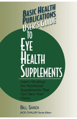 User's Guide to Eye Health Supplements (Basic Health Publications User's Guide Series)