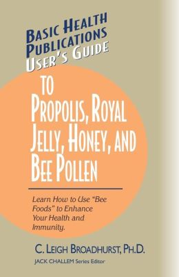 User's Guide to Propolis, Royal Jelly, Honey, and Bee Pollen: Learn How to Use Bee Foods to Enhance Your Health and Immunity