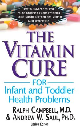 The Vitamin Cure for Infant and Toddler Health Problems: How to Prevent and Treat Young Children's Health Problems Using Natural Nutrition and Vitamin
