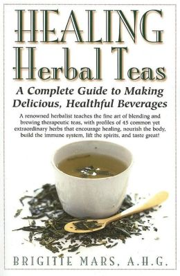 Healing Herbal Teas: A Complete Guide to Making Delicious Healthful Beverages