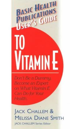 User's Guide to Vitamin E: Don't Be a Dummy. Become an Expert on What Vitamin E Can Do for Your Health