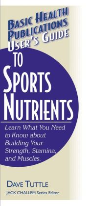 User's Guide to Sports Nutrients: Learn What You Need to Know about Building Your Strength, Stamina, and Muscles