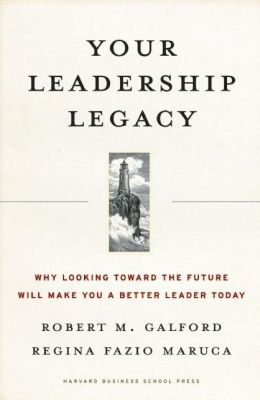 Your Leadership Legacy: Why Looking Toward the Future Will Make You a Better Leader Today Robert M. Galford and Regina Fazio Maruca