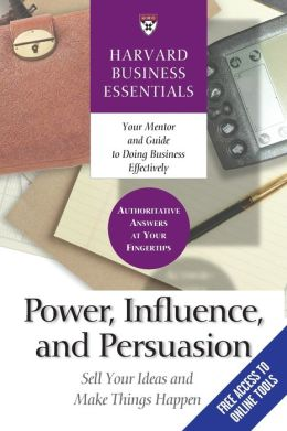 Power, Influence, and Persuasion: Sell Your Ideas and Make Things Happen