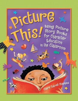 Picture This!: Using Picture Story Books for Character Education in the Classroom