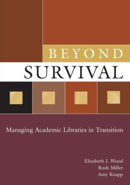 Beyond Survival: Managing Academic Libraries in Transition
