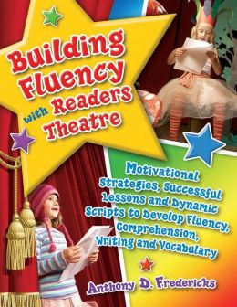 Building Fluency with Readers Theatre: Motivational Strategies, Successful Lessons and Dynamic Scripts to Develop Fluency, Comprehension, Writing and Vocabulary