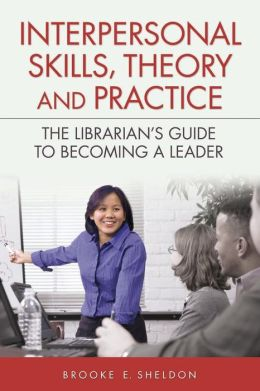 Interpersonal Skills, Theory and Practice: The Librarian's Guide to Becoming a Leader