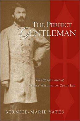 The Perfect Gentleman: The Life and Letters of George Washington Custis Lee