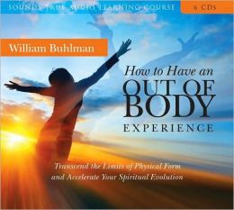 How to Have an Out-of-Body Experience: Transcend the Limits of Physical Form and Accelerate Your Spiritual Evolution