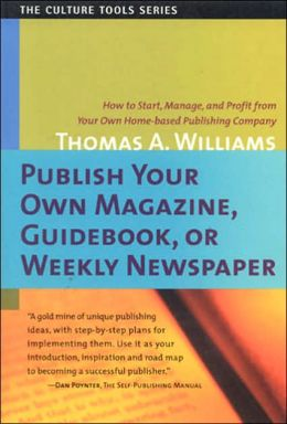 Publish Your Own Magazine, Guidebook, or Weekly Newspaper: How to Start, Manage, and Profit from Your Own Homebased Publishing Company