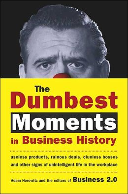 The Dumbest Moments in Business History: Useless Products, Ruinous Deals, Clueless Bosses and Other Signs of Unintelligent Life in the Workplace