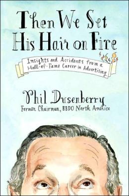 Then We Set His Hair on Fire: Insights and Accidents from a Hall-of-Fame Career in Advertising