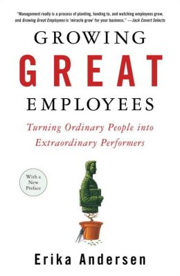 Growing Great Employees: Turning Ordinary People into Extraordinary Performers
