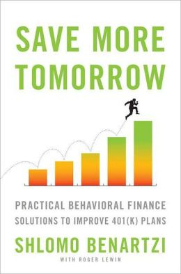 Save More Tomorrow: Practical Behavioral Finance Solutions to Improve 401K Plans